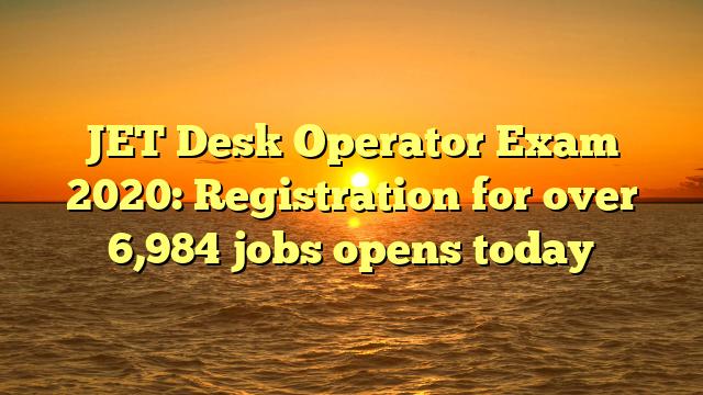 JET Desk Operator Exam 2020: Registration for over 6,984 jobs opens today